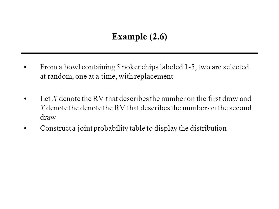 Example (2.6) From a bowl containing 5 poker chips labeled 1-5, two are selected at random, one at a time, with replacement Let X denote the RV that describes the number on the first draw and Y denote the denote the RV that describes the number on the second draw Construct a joint probability table to display the distribution