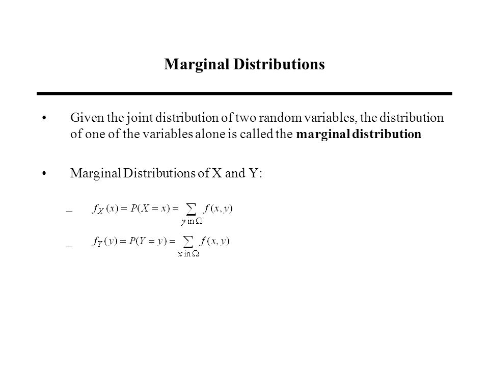 Marginal Distributions Given the joint distribution of two random variables, the distribution of one of the variables alone is called the marginal distribution Marginal Distributions of X and Y: –