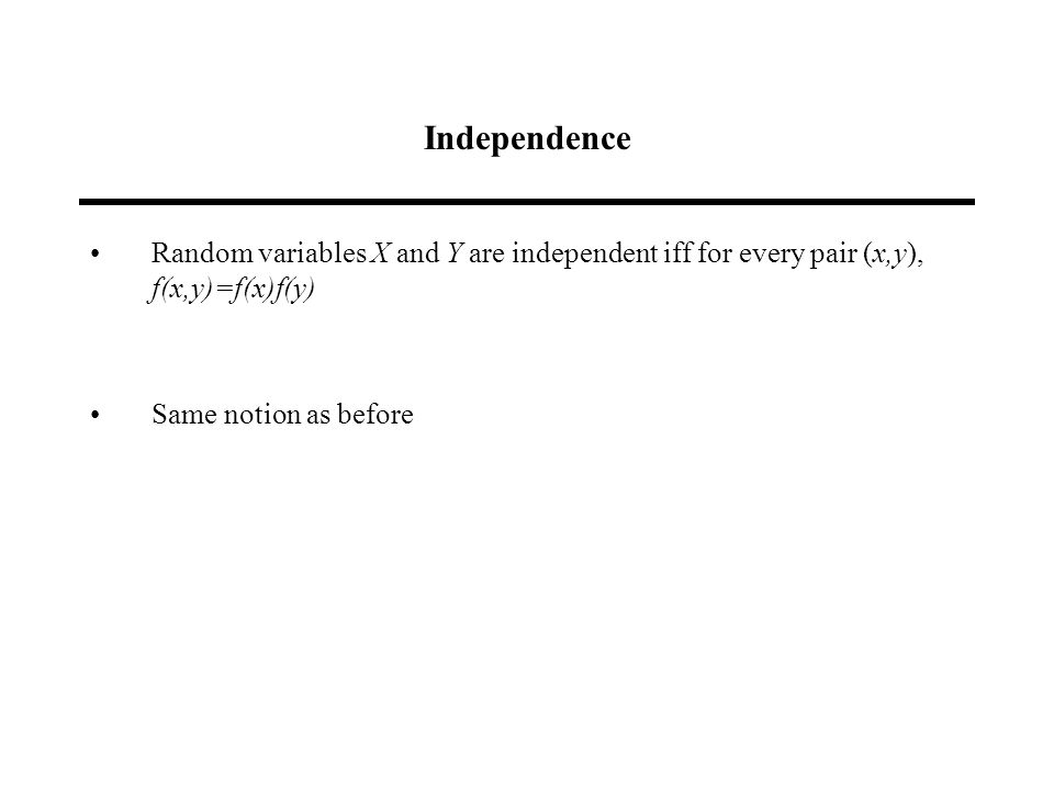 Independence Random variables X and Y are independent iff for every pair (x,y), f(x,y)=f(x)f(y) Same notion as before
