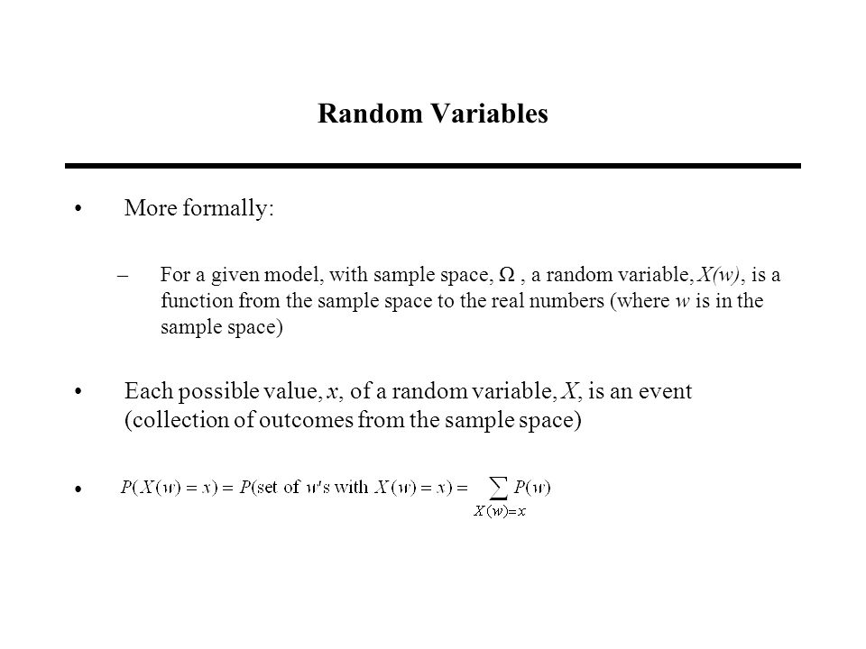 Random Variables More formally: –For a given model, with sample space, Ω, a random variable, X(w), is a function from the sample space to the real numbers (where w is in the sample space) Each possible value, x, of a random variable, X, is an event (collection of outcomes from the sample space)