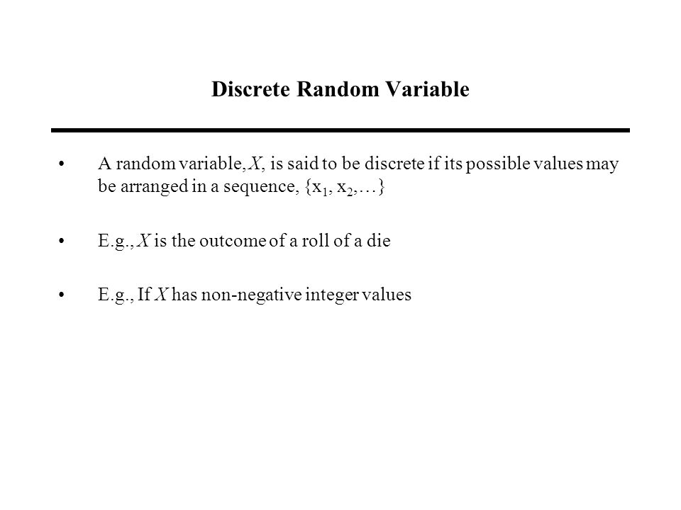 Discrete Random Variable A random variable, X, is said to be discrete if its possible values may be arranged in a sequence, {x 1, x 2,…} E.g., X is the outcome of a roll of a die E.g., If X has non-negative integer values