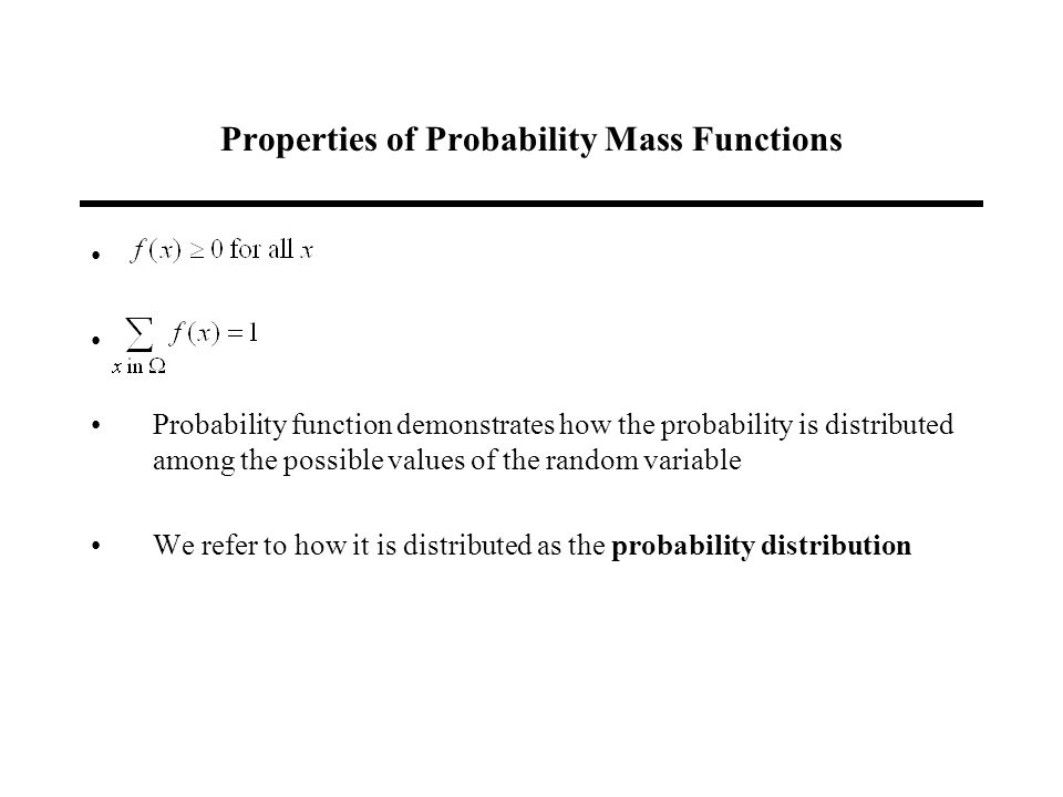 Properties of Probability Mass Functions Probability function demonstrates how the probability is distributed among the possible values of the random variable We refer to how it is distributed as the probability distribution