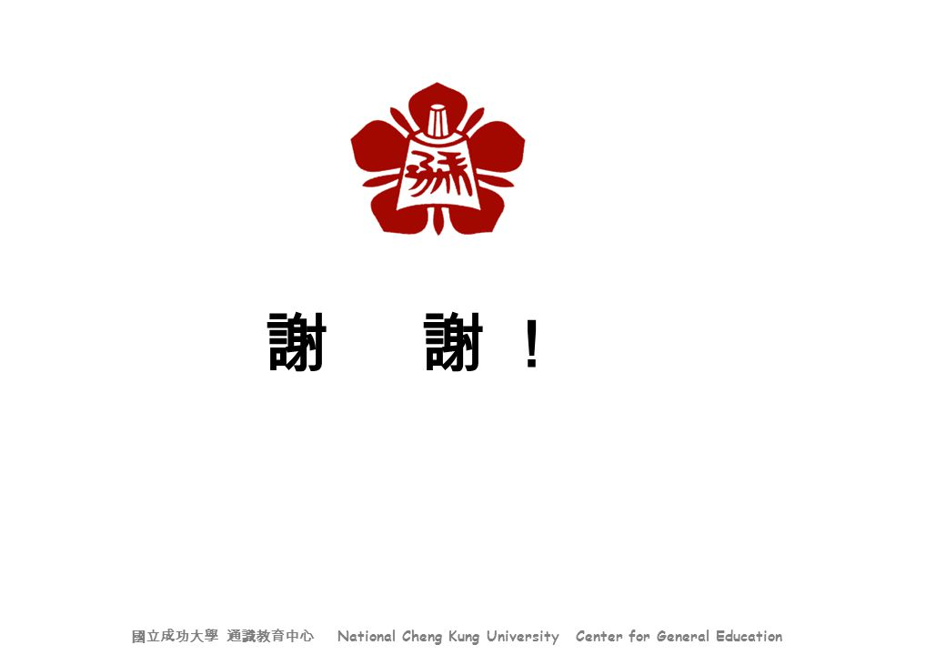 謝 謝 ! 國立成功大學 通識教育中心 National Cheng Kung University Center for General Education