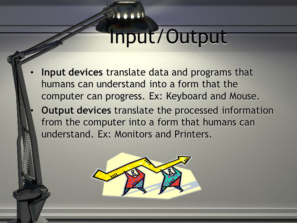Input/Output Input devices translate data and programs that humans can understand into a form that the computer can progress.