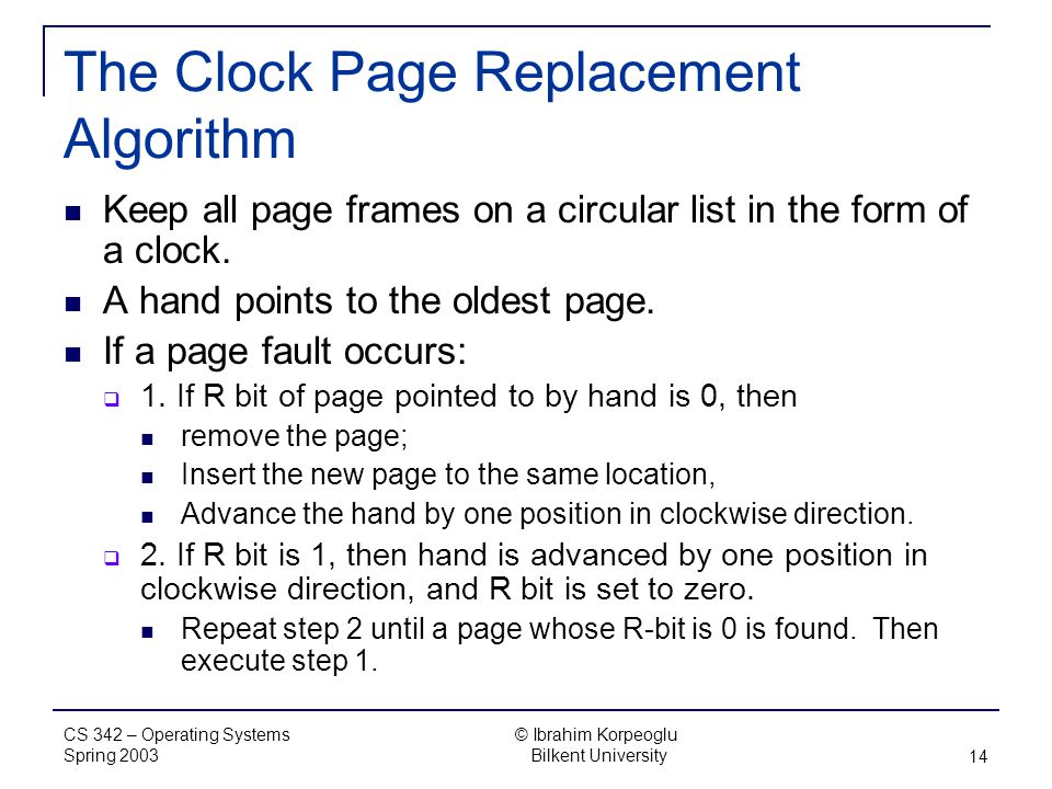 CS 342 – Operating Systems Spring 2003 © Ibrahim Korpeoglu Bilkent University 14 The Clock Page Replacement Algorithm Keep all page frames on a circular list in the form of a clock.