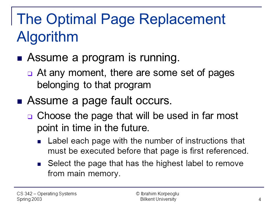 CS 342 – Operating Systems Spring 2003 © Ibrahim Korpeoglu Bilkent University 4 The Optimal Page Replacement Algorithm Assume a program is running.