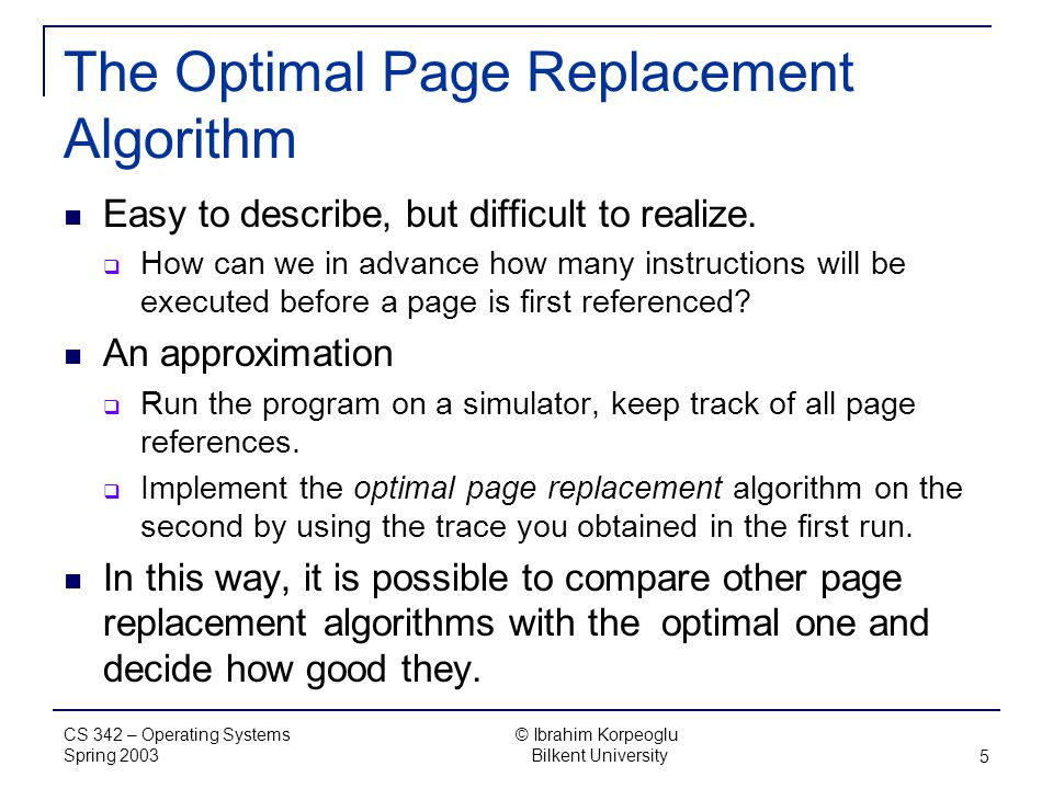 CS 342 – Operating Systems Spring 2003 © Ibrahim Korpeoglu Bilkent University 5 The Optimal Page Replacement Algorithm Easy to describe, but difficult to realize.