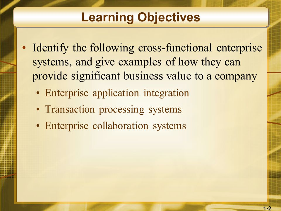1-2 Identify the following cross-functional enterprise systems, and give examples of how they can provide significant business value to a company Enterprise application integration Transaction processing systems Enterprise collaboration systems Learning Objectives
