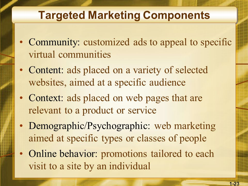 1-23 Targeted Marketing Components Community: customized ads to appeal to specific virtual communities Content: ads placed on a variety of selected websites, aimed at a specific audience Context: ads placed on web pages that are relevant to a product or service Demographic/Psychographic: web marketing aimed at specific types or classes of people Online behavior: promotions tailored to each visit to a site by an individual