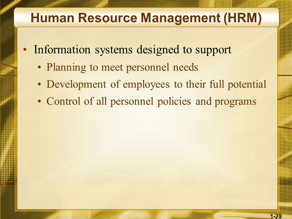 1-29 Human Resource Management (HRM) Information systems designed to support Planning to meet personnel needs Development of employees to their full potential Control of all personnel policies and programs