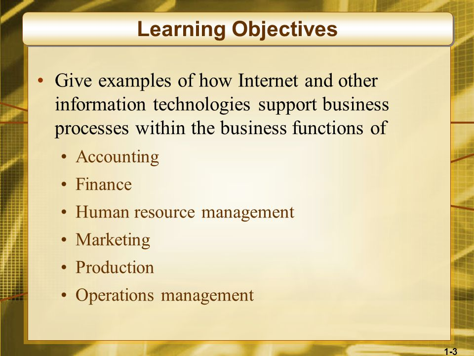 1-3 Give examples of how Internet and other information technologies support business processes within the business functions of Accounting Finance Human resource management Marketing Production Operations management Learning Objectives