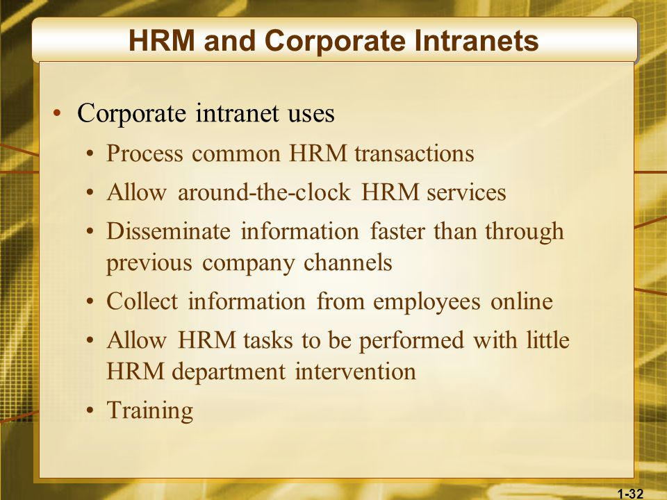 1-32 HRM and Corporate Intranets Corporate intranet uses Process common HRM transactions Allow around-the-clock HRM services Disseminate information faster than through previous company channels Collect information from employees online Allow HRM tasks to be performed with little HRM department intervention Training