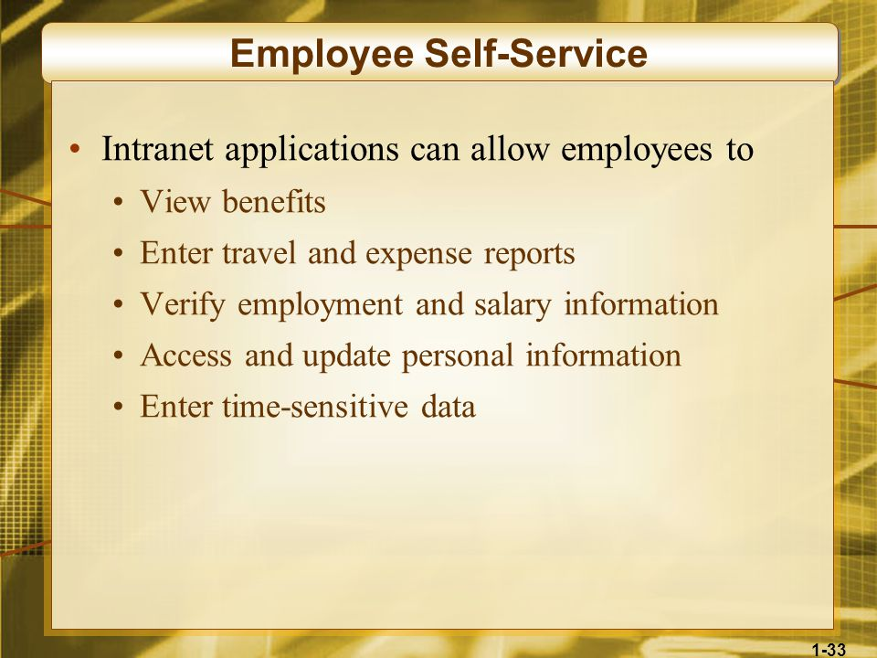 1-33 Employee Self-Service Intranet applications can allow employees to View benefits Enter travel and expense reports Verify employment and salary information Access and update personal information Enter time-sensitive data
