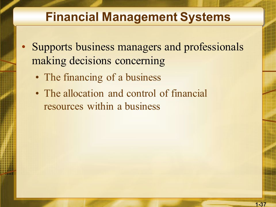 1-37 Financial Management Systems Supports business managers and professionals making decisions concerning The financing of a business The allocation and control of financial resources within a business