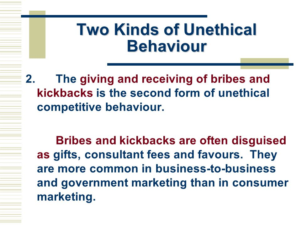 Two Kinds of Unethical Behaviour 2.The giving and receiving of bribes and kickbacks is the second form of unethical competitive behaviour.