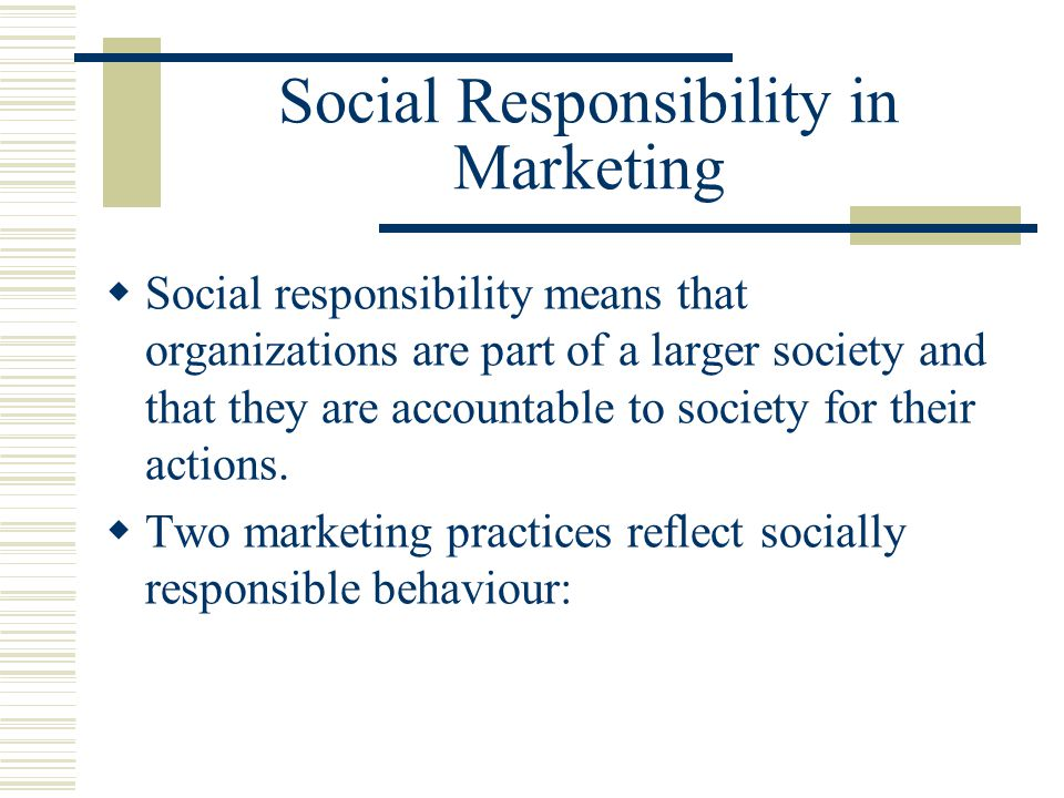 Social Responsibility in Marketing  Social responsibility means that organizations are part of a larger society and that they are accountable to society for their actions.