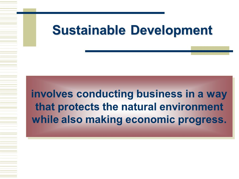 Sustainable Development involves conducting business in a way that protects the natural environment while also making economic progress.