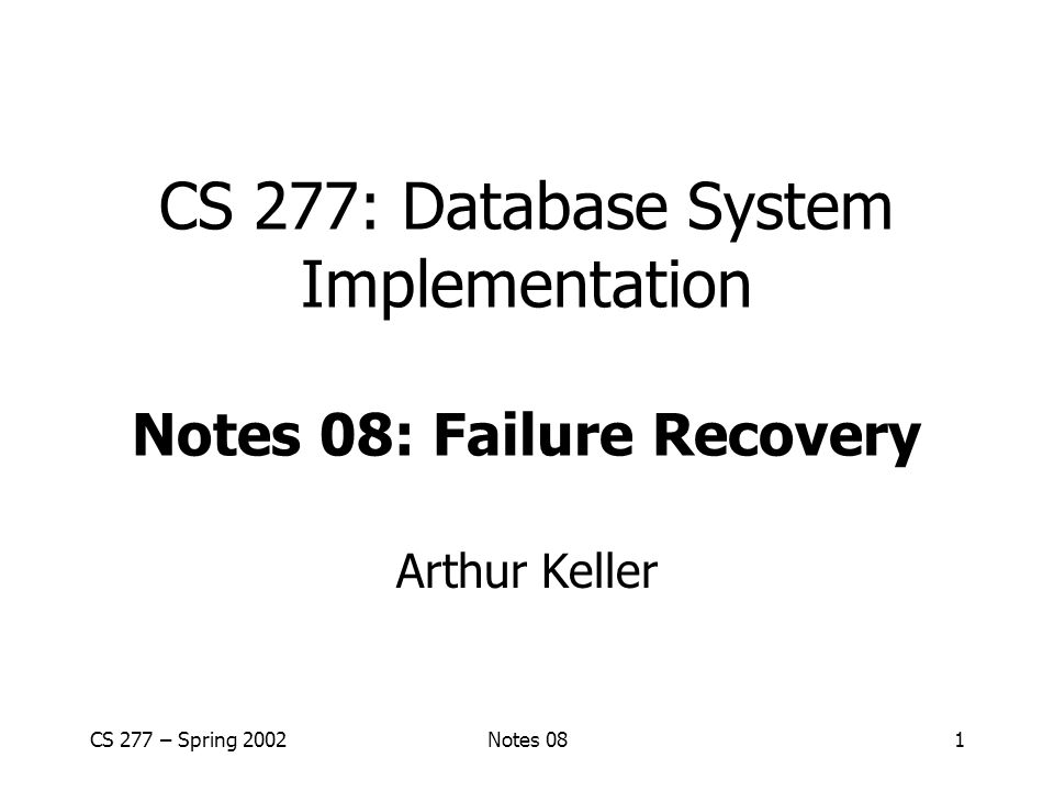 CS 277 – Spring 2002Notes 081 CS 277: Database System Implementation Notes 08: Failure Recovery Arthur Keller