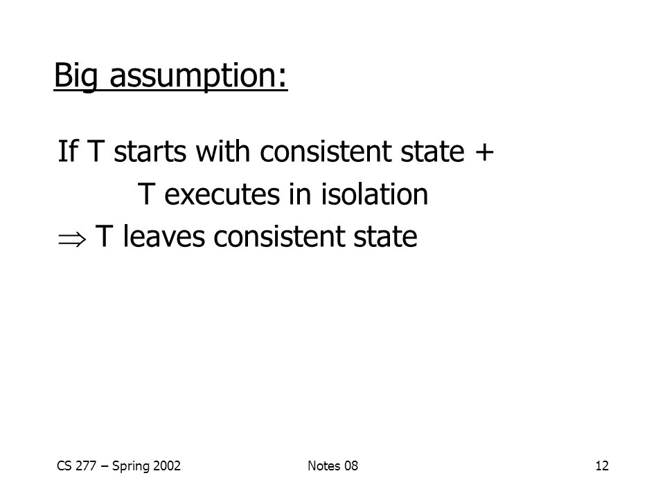 CS 277 – Spring 2002Notes 0812 Big assumption: If T starts with consistent state + T executes in isolation  T leaves consistent state
