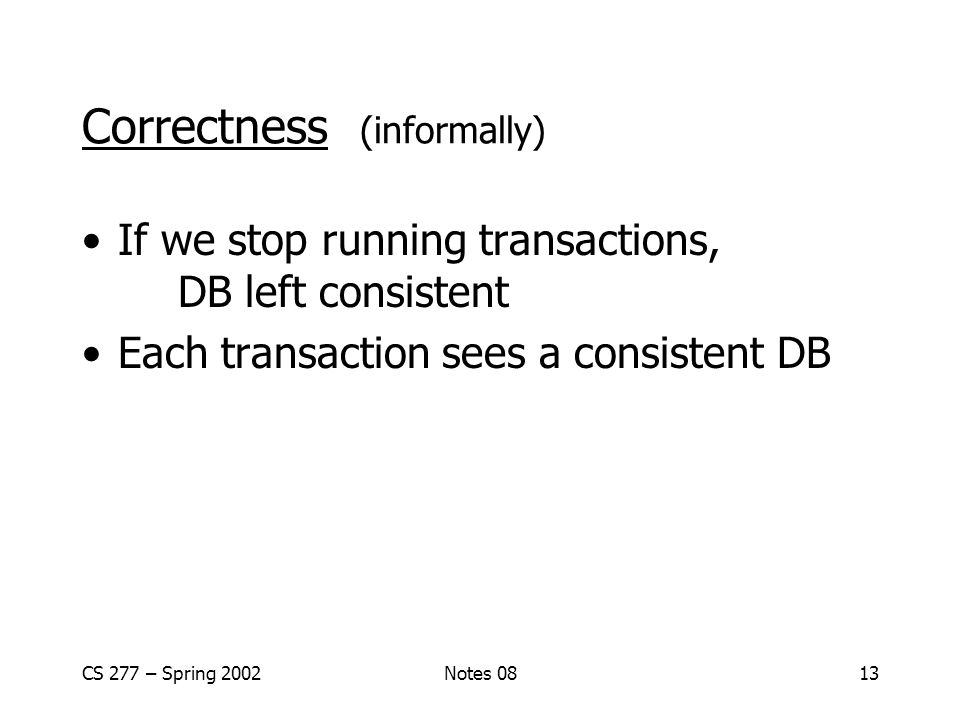CS 277 – Spring 2002Notes 0813 Correctness (informally) If we stop running transactions, DB left consistent Each transaction sees a consistent DB