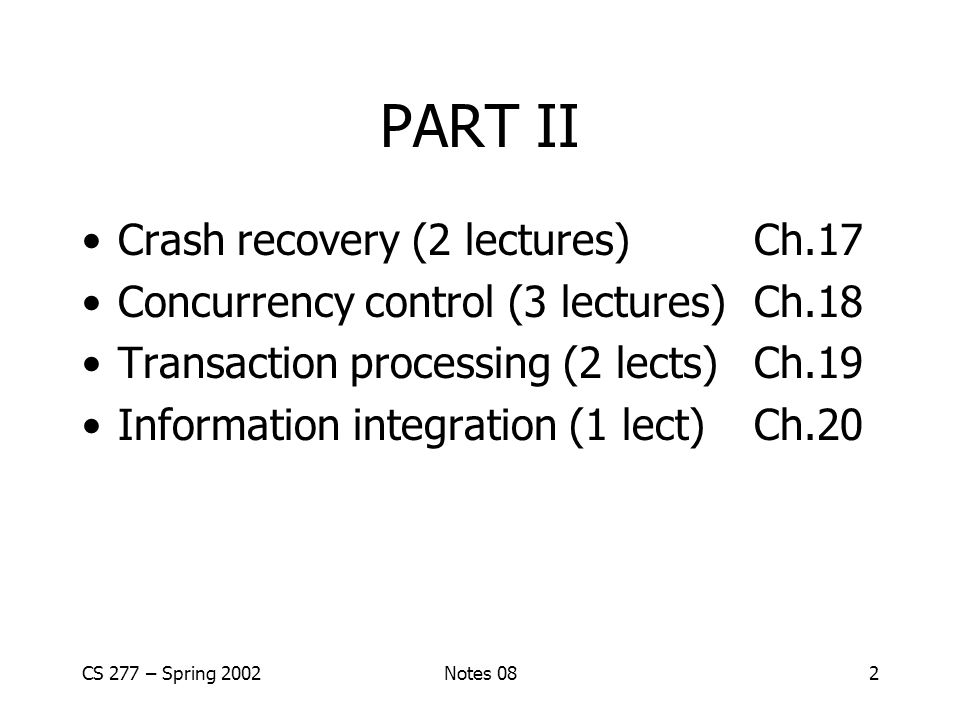 CS 277 – Spring 2002Notes 082 PART II Crash recovery (2 lectures)Ch.17 Concurrency control (3 lectures)Ch.18 Transaction processing (2 lects)Ch.19 Information integration (1 lect)Ch.20