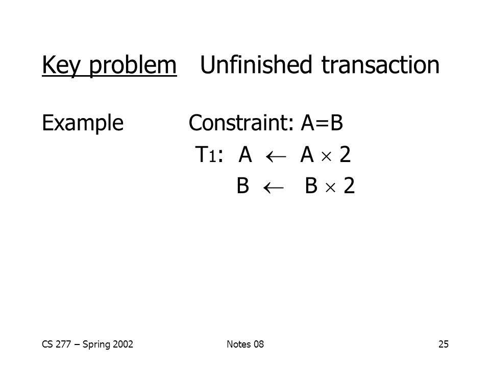 CS 277 – Spring 2002Notes 0825 Key problem Unfinished transaction ExampleConstraint: A=B T 1 : A  A  2 B  B  2