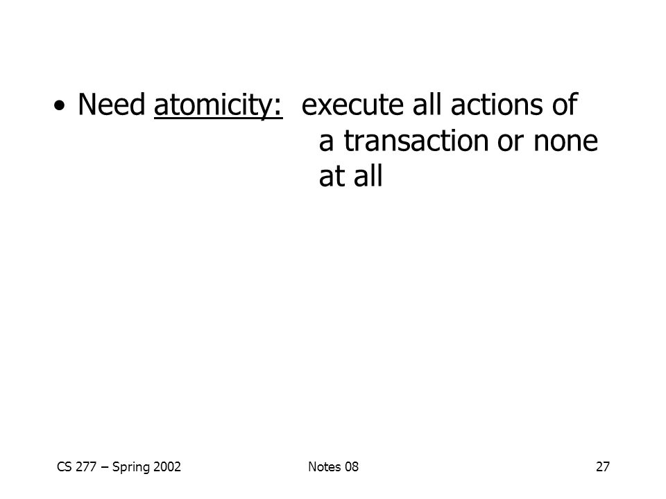 CS 277 – Spring 2002Notes 0827 Need atomicity: execute all actions of a transaction or none at all
