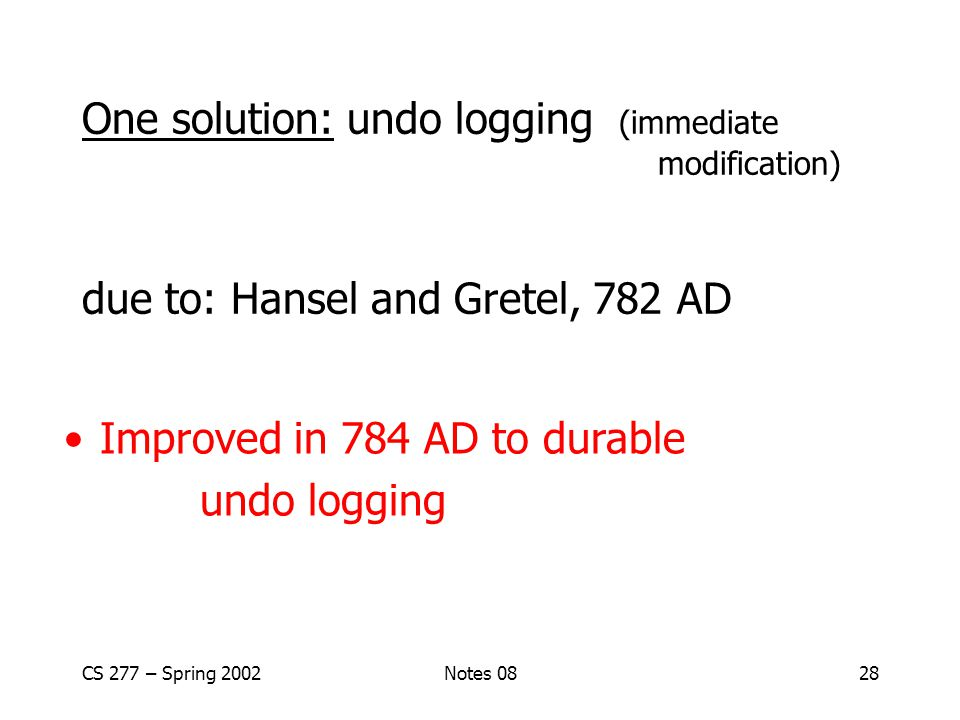 CS 277 – Spring 2002Notes 0828 One solution: undo logging (immediate modification) due to: Hansel and Gretel, 782 AD Improved in 784 AD to durable undo logging
