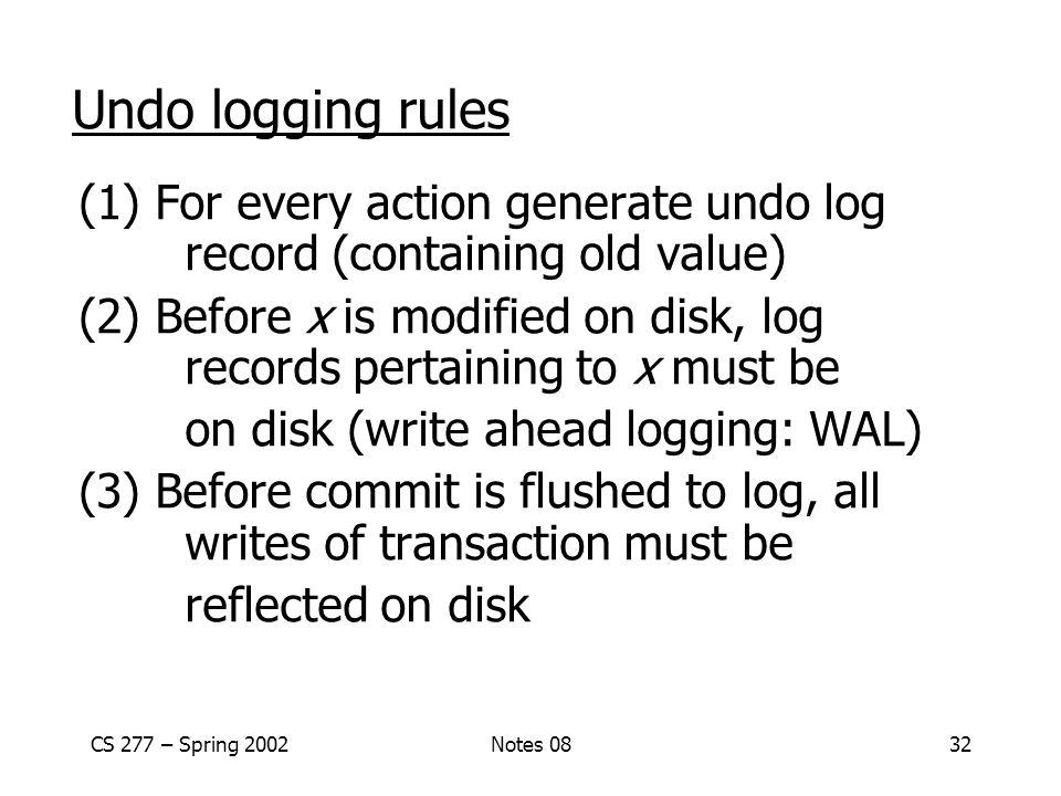 CS 277 – Spring 2002Notes 0832 Undo logging rules (1) For every action generate undo log record (containing old value) (2) Before x is modified on disk, log records pertaining to x must be on disk (write ahead logging: WAL) (3) Before commit is flushed to log, all writes of transaction must be reflected on disk