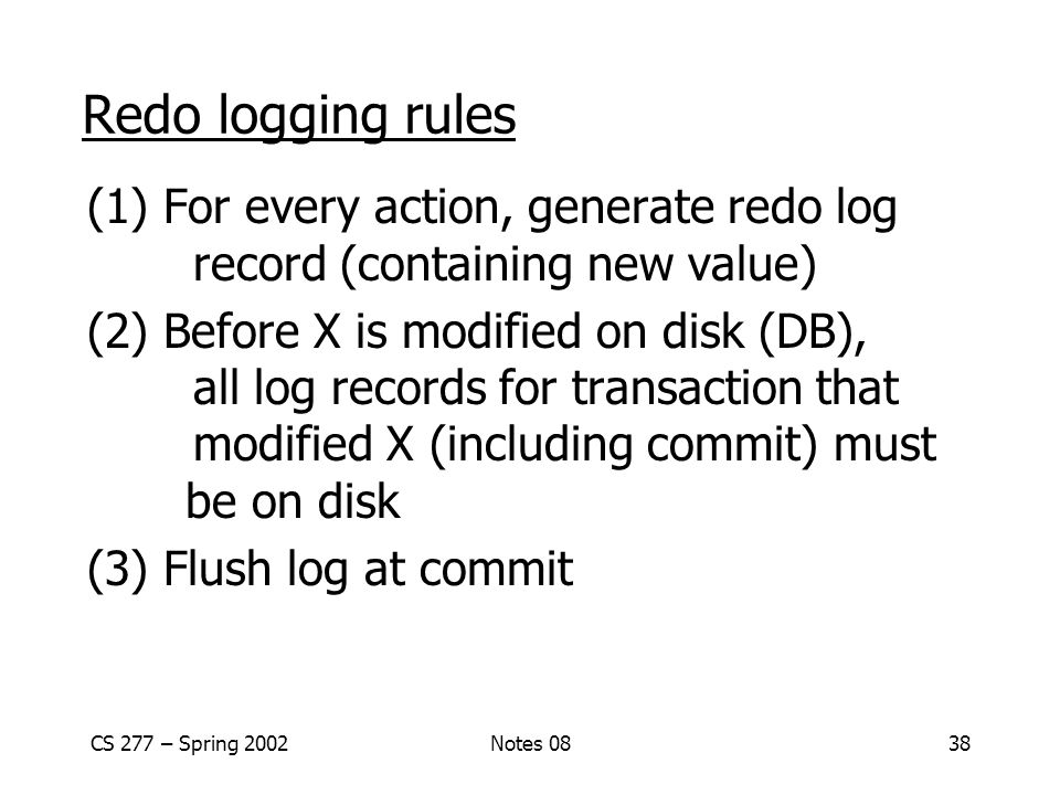 CS 277 – Spring 2002Notes 0838 Redo logging rules (1) For every action, generate redo log record (containing new value) (2) Before X is modified on disk (DB), all log records for transaction that modified X (including commit) must be on disk (3) Flush log at commit
