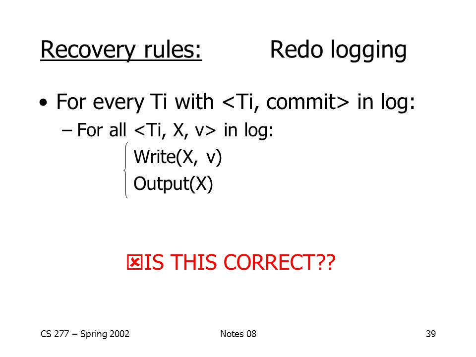 CS 277 – Spring 2002Notes 0839 For every Ti with in log: –For all in log: Write(X, v) Output(X) Recovery rules: Redo logging  IS THIS CORRECT