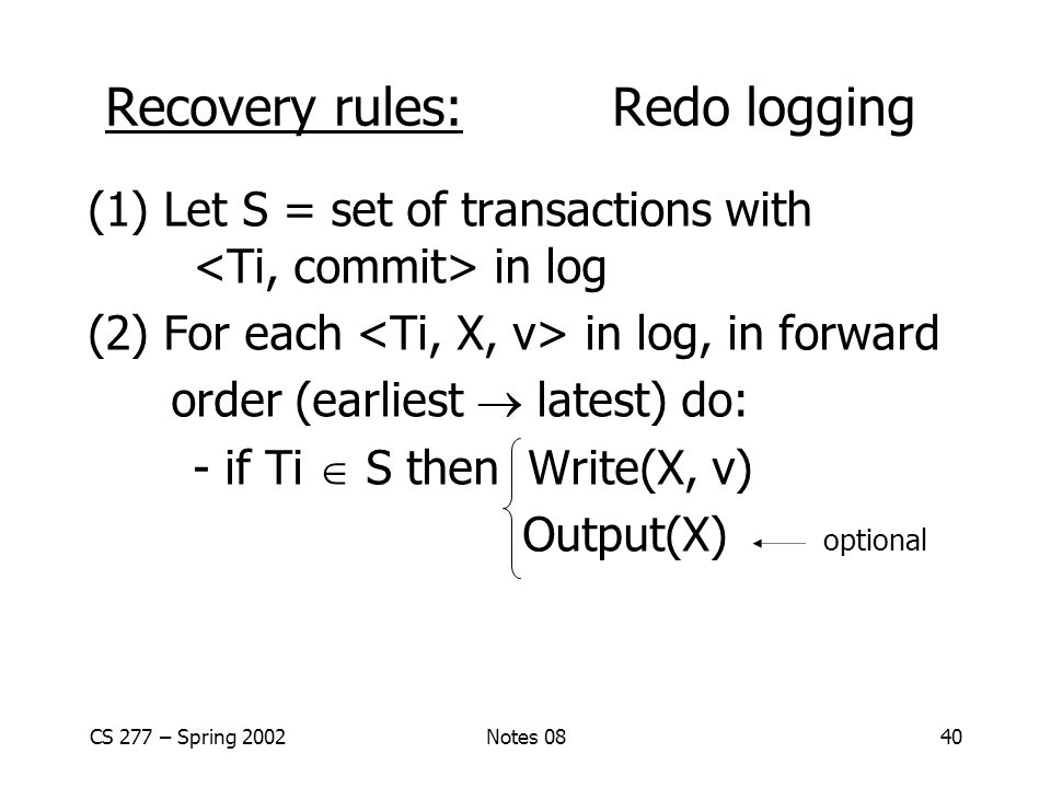CS 277 – Spring 2002Notes 0840 (1) Let S = set of transactions with in log (2) For each in log, in forward order (earliest  latest) do: - if Ti  S then Write(X, v) Output(X) optional Recovery rules: Redo logging