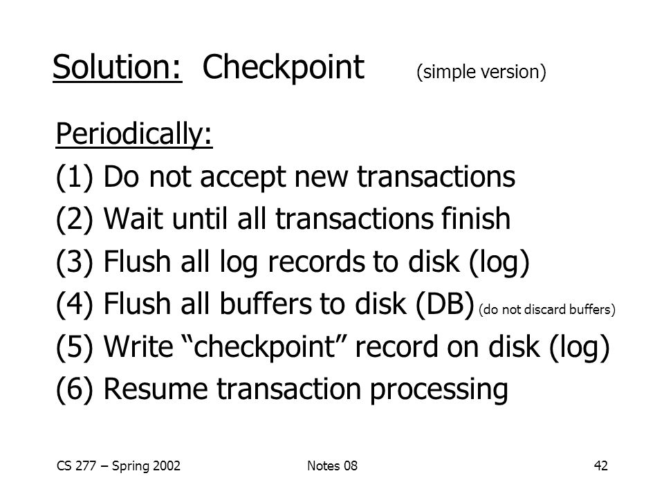 CS 277 – Spring 2002Notes 0842 Solution: Checkpoint (simple version) Periodically: (1) Do not accept new transactions (2) Wait until all transactions finish (3) Flush all log records to disk (log) (4) Flush all buffers to disk (DB) (do not discard buffers) (5) Write checkpoint record on disk (log) (6) Resume transaction processing