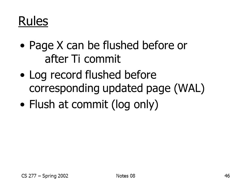 CS 277 – Spring 2002Notes 0846 Rules Page X can be flushed before or after Ti commit Log record flushed before corresponding updated page (WAL) Flush at commit (log only)