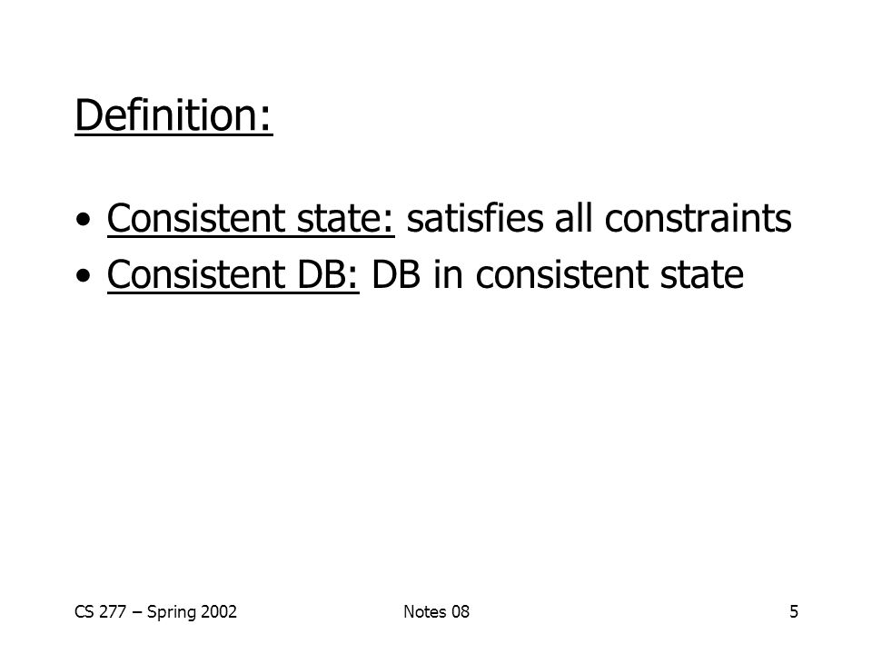 CS 277 – Spring 2002Notes 085 Definition: Consistent state: satisfies all constraints Consistent DB: DB in consistent state