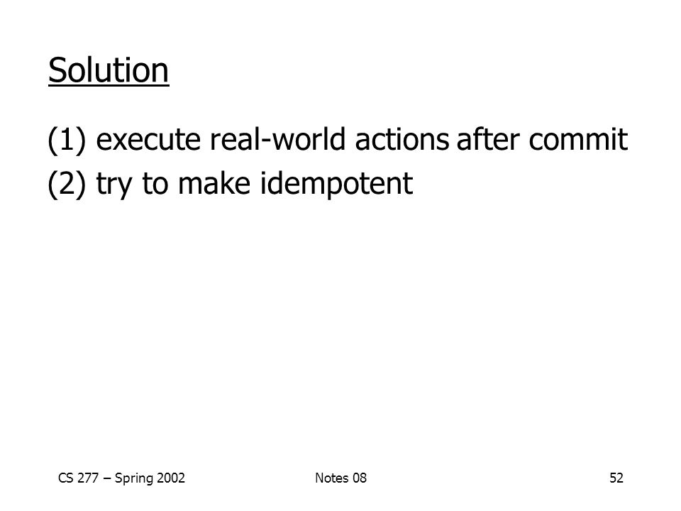 CS 277 – Spring 2002Notes 0852 Solution (1) execute real-world actions after commit (2) try to make idempotent