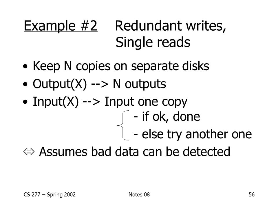 CS 277 – Spring 2002Notes 0856 Example #2 Redundant writes, Single reads Keep N copies on separate disks Output(X) --> N outputs Input(X) --> Input one copy - if ok, done - else try another one  Assumes bad data can be detected