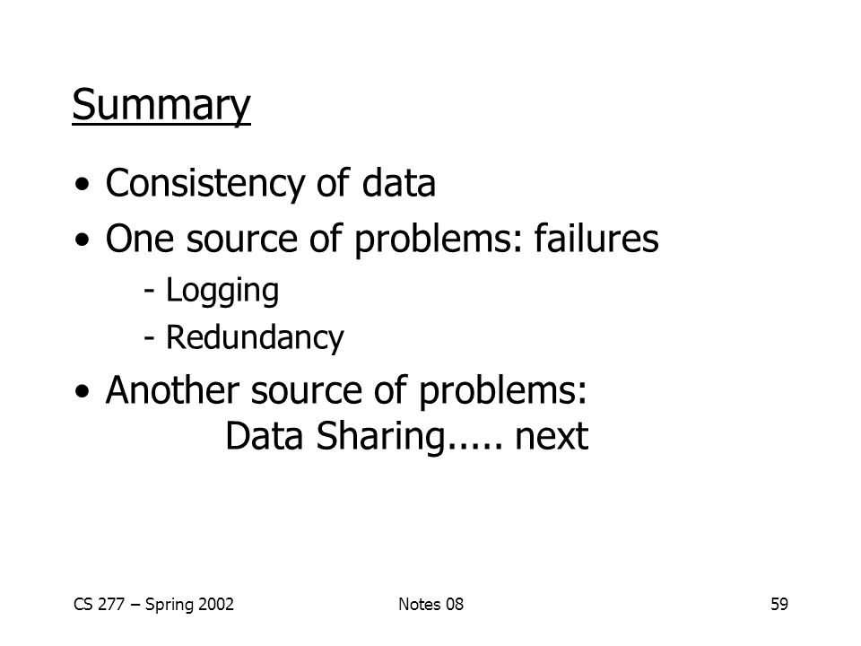 CS 277 – Spring 2002Notes 0859 Summary Consistency of data One source of problems: failures - Logging - Redundancy Another source of problems: Data Sharing.....