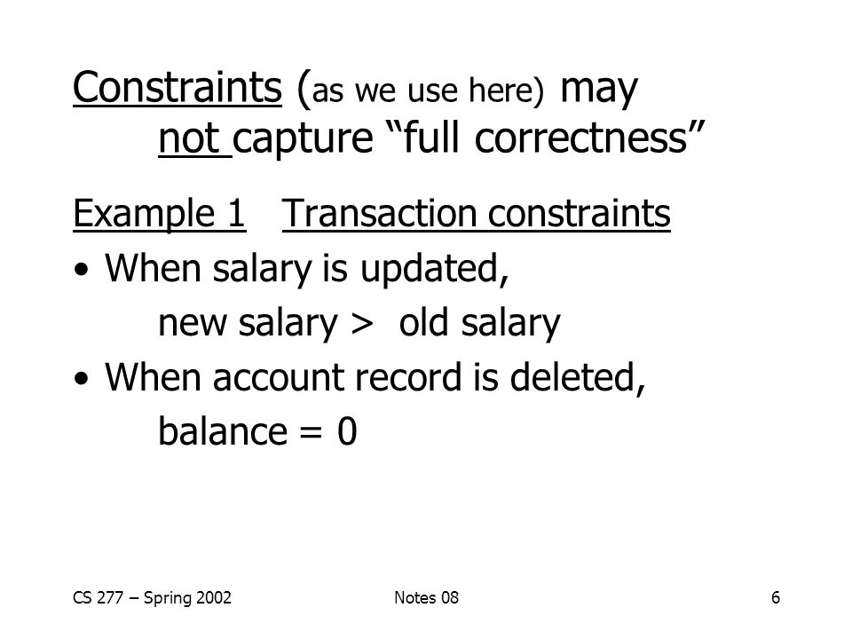 CS 277 – Spring 2002Notes 086 Constraints ( as we use here) may not capture full correctness Example 1 Transaction constraints When salary is updated, new salary > old salary When account record is deleted, balance = 0