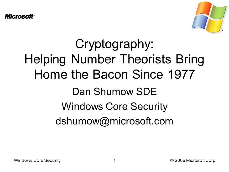 Windows Core Security1© 2006 Microsoft Corp Cryptography: Helping Number Theorists Bring Home the Bacon Since 1977 Dan Shumow SDE Windows Core Security