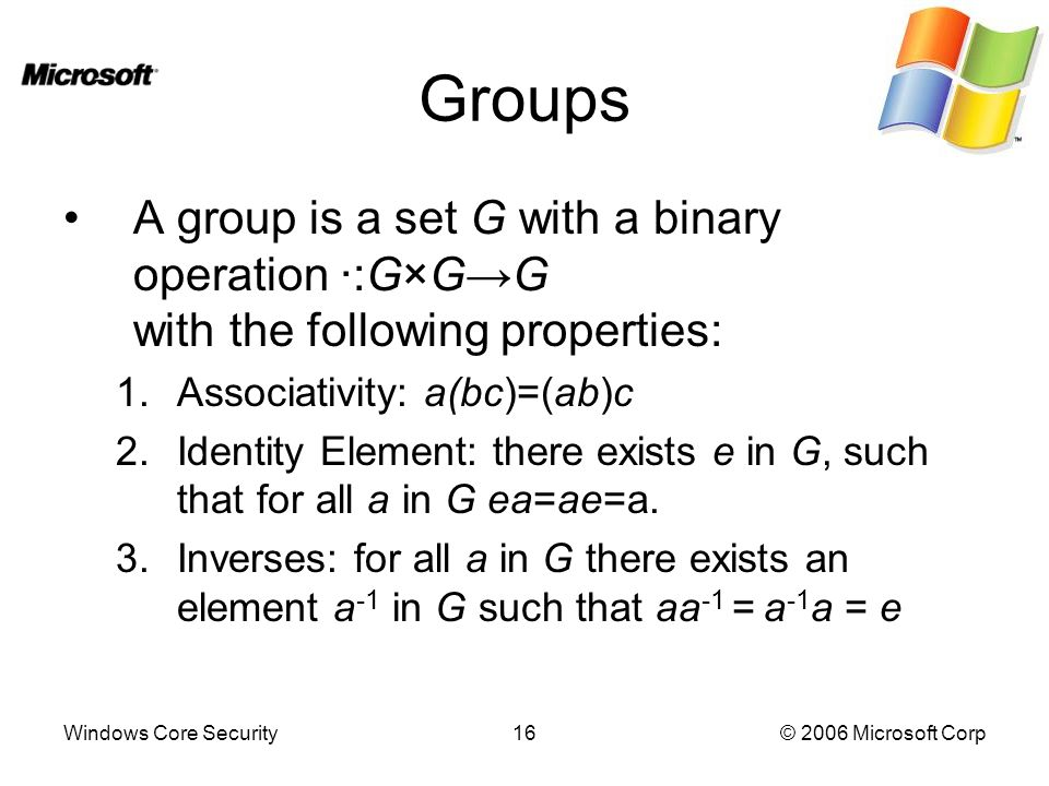 Windows Core Security16© 2006 Microsoft Corp Groups A group is a set G with a binary operation ·:G×G→G with the following properties: 1.Associativity: a(bc)=(ab)c 2.Identity Element: there exists e in G, such that for all a in G ea=ae=a.