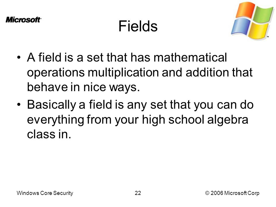 Windows Core Security22© 2006 Microsoft Corp Fields A field is a set that has mathematical operations multiplication and addition that behave in nice ways.