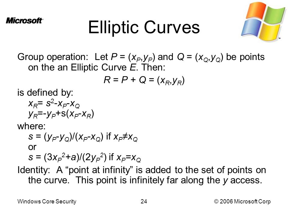 Windows Core Security24© 2006 Microsoft Corp Elliptic Curves Group operation: Let P = (x P,y P ) and Q = (x Q,y Q ) be points on the an Elliptic Curve E.