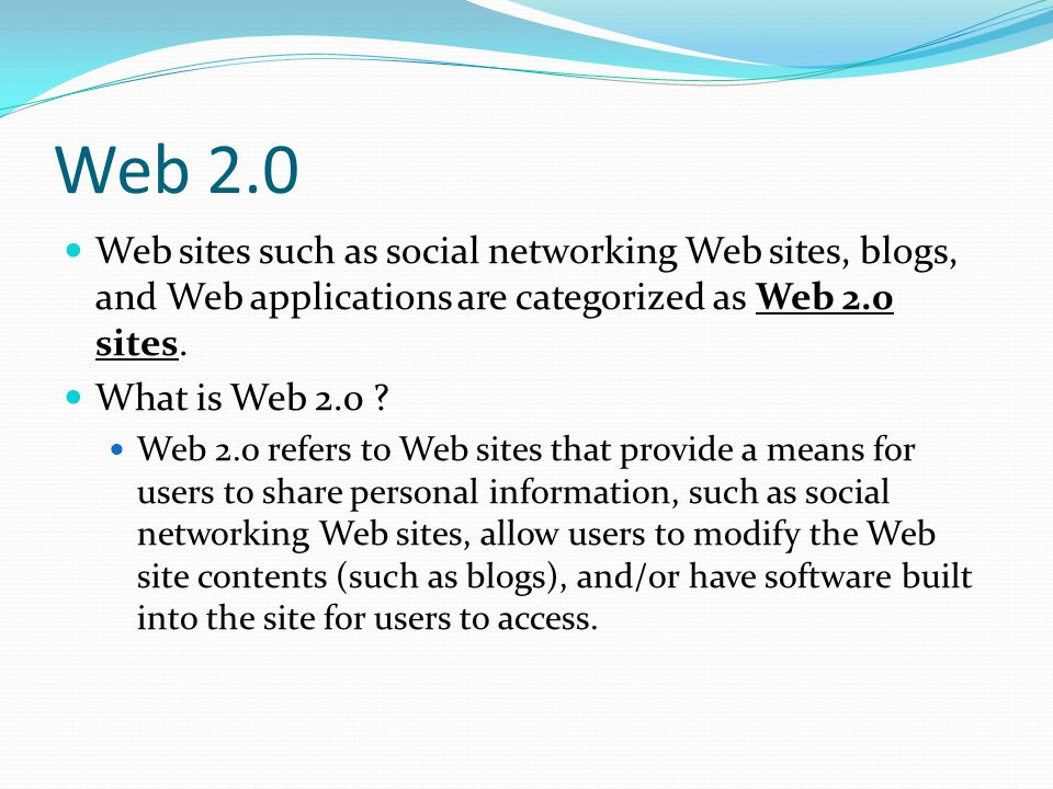 Web 2.0 Web sites such as social networking Web sites, blogs, and Web applications are categorized as Web 2.0 sites.