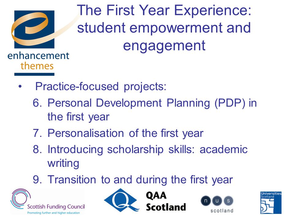 The First Year Experience: student empowerment and engagement Practice-focused projects: 6.Personal Development Planning (PDP) in the first year 7.Personalisation of the first year 8.Introducing scholarship skills: academic writing 9.Transition to and during the first year
