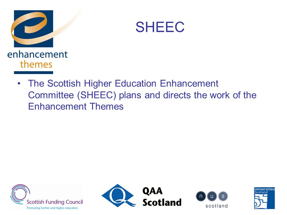 SHEEC The Scottish Higher Education Enhancement Committee (SHEEC) plans and directs the work of the Enhancement Themes