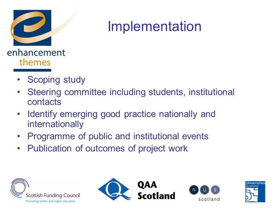Implementation Scoping study Steering committee including students, institutional contacts Identify emerging good practice nationally and internationally Programme of public and institutional events Publication of outcomes of project work