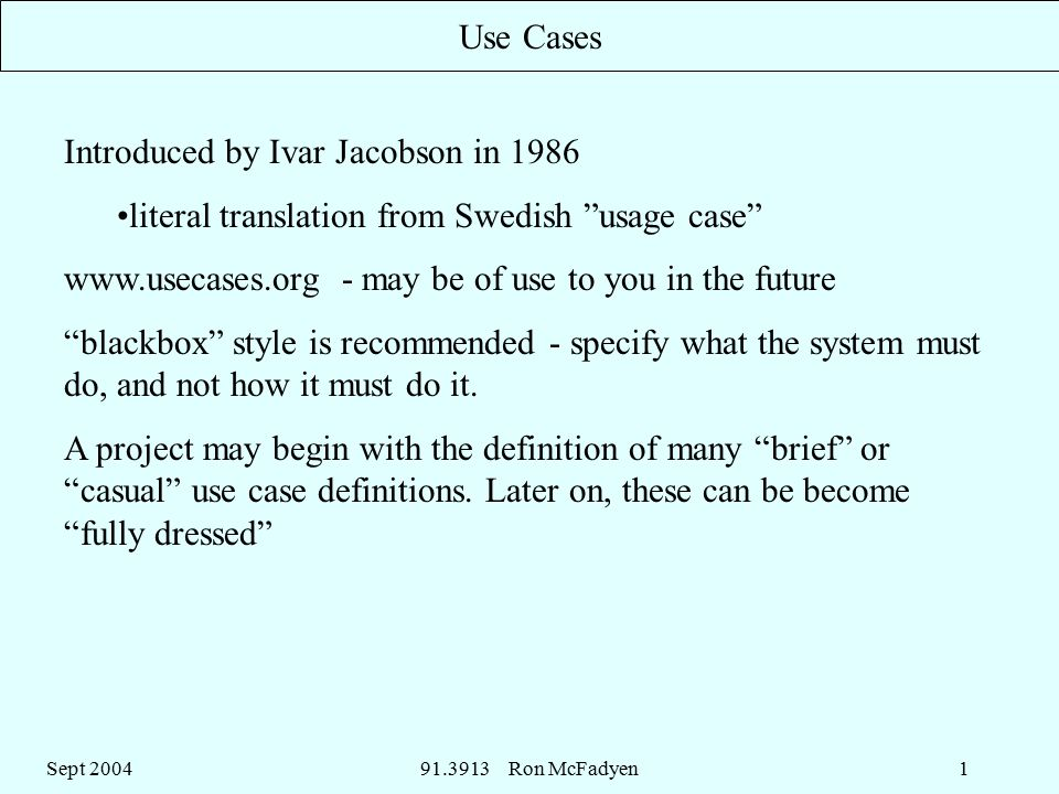 Sept Ron McFadyen1 Use Cases Introduced by Ivar Jacobson in 1986 literal translation from Swedish usage case   - may be of use to you in the future blackbox style is recommended - specify what the system must do, and not how it must do it.