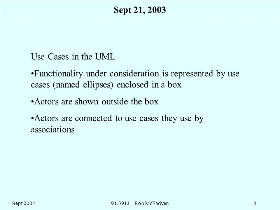 Sept Ron McFadyen4 Use Cases in the UML Functionality under consideration is represented by use cases (named ellipses) enclosed in a box Actors are shown outside the box Actors are connected to use cases they use by associations Sept 21, 2003