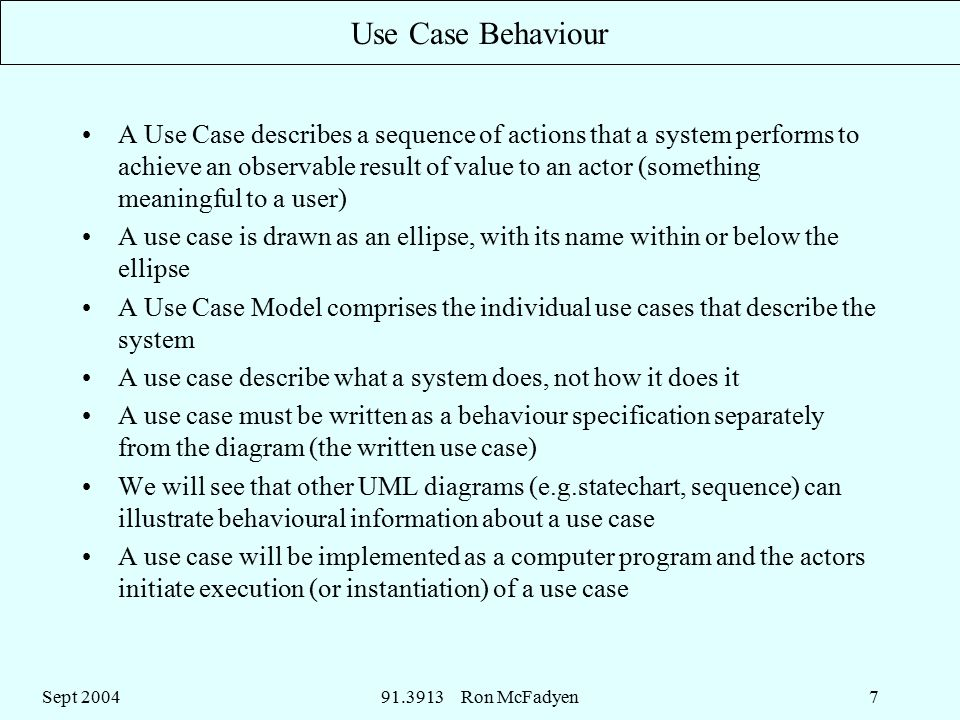 Sept Ron McFadyen7 Use Case Behaviour A Use Case describes a sequence of actions that a system performs to achieve an observable result of value to an actor (something meaningful to a user) A use case is drawn as an ellipse, with its name within or below the ellipse A Use Case Model comprises the individual use cases that describe the system A use case describe what a system does, not how it does it A use case must be written as a behaviour specification separately from the diagram (the written use case) We will see that other UML diagrams (e.g.statechart, sequence) can illustrate behavioural information about a use case A use case will be implemented as a computer program and the actors initiate execution (or instantiation) of a use case